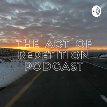 The Act of Repetition Podcast