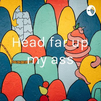 Head far up my ass