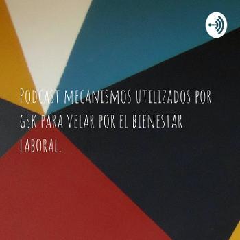 Podcast mecanismos utilizados por gsk para velar por el bienestar laboral.