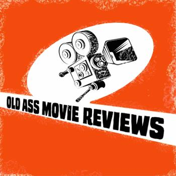 Old Ass Movie Reviews Podcast