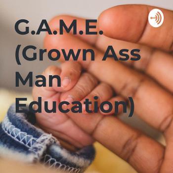 G.A.M.E. (Grown Ass Man Education)