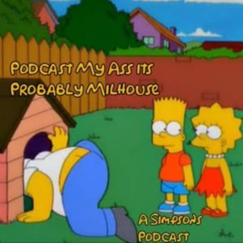 Podcast My Ass, It's Probably Milhouse