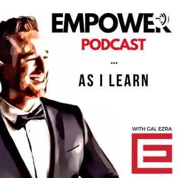 Empower Podcast - As I Learn - With Gal Ezra