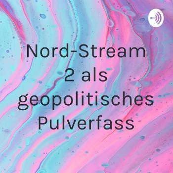 Nord-Stream 2 als geopolitisches Pulverfass