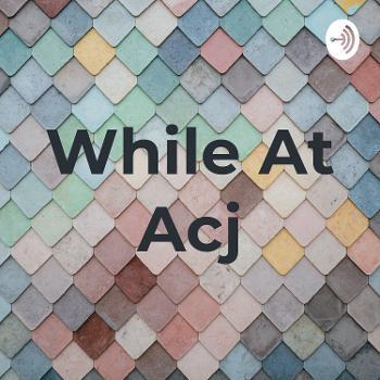 While At Acj