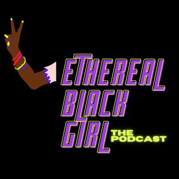 Ethereal Black Girl. The Podcast.