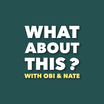 What About This: with Obi & Nate