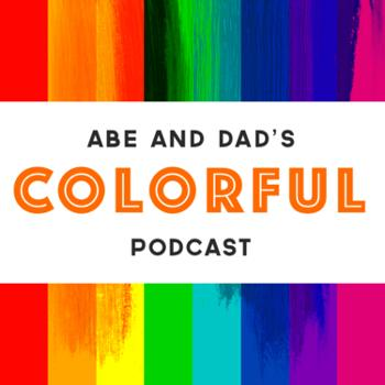 Abe and Dad's Colorful Podcast