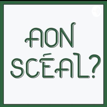 Aon Scéal? Podcast. The home of Irish history, people, and good craic!