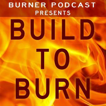 Burner Podcast Presents: Build to Burn