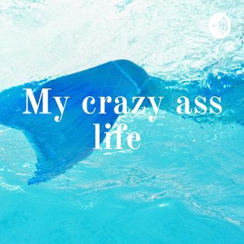 My crazy ass life