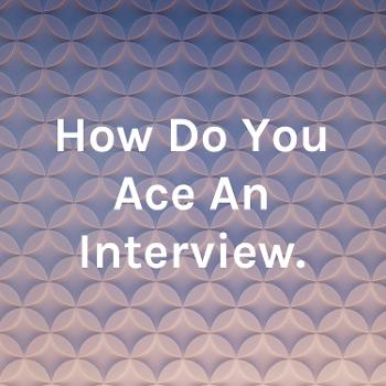 How Do You Ace An Interview.