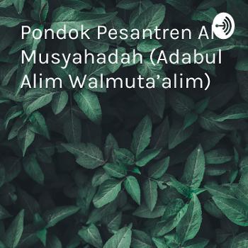 Pondok Pesantren Al Musyahadah (Adabul Alim Walmuta'alim)