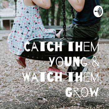 Catch them Young & Watch them Grow